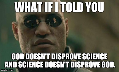 Matrix Morpheus Meme | WHAT IF I TOLD YOU GOD DOESN'T DISPROVE SCIENCE AND SCIENCE DOESN'T DISPROVE GOD. | image tagged in memes,matrix morpheus | made w/ Imgflip meme maker