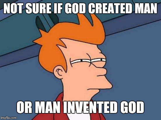 Futurama Fry Meme | NOT SURE IF GOD CREATED MAN OR MAN INVENTED GOD | image tagged in memes,futurama fry | made w/ Imgflip meme maker