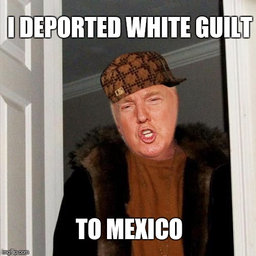 I DEPORTED WHITE GUILT TO MEXICO | image tagged in scumbag | made w/ Imgflip meme maker