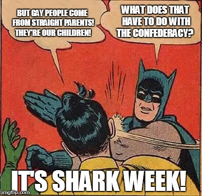 Donald Trump will be our next president. | BUT GAY PEOPLE COME FROM STRAIGHT PARENTS! THEY'RE OUR CHILDREN! WHAT DOES THAT HAVE TO DO WITH THE CONFEDERACY? IT'S SHARK WEEK! | image tagged in memes,batman slapping robin,gay marriage,donald trump,shark week,confederate flag | made w/ Imgflip meme maker