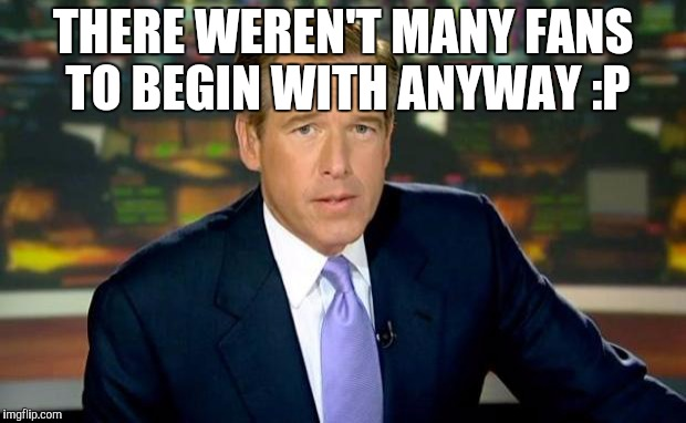 THERE WEREN'T MANY FANS TO BEGIN WITH ANYWAY :P | image tagged in memes,brian williams was there | made w/ Imgflip meme maker