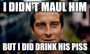 I DIDN'T MAUL HIM BUT I DID DRINK HIS PISS | made w/ Imgflip meme maker