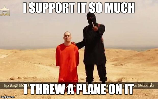 ISIS hostage | I SUPPORT IT SO MUCH I THREW A PLANE ON IT | image tagged in isis hostage | made w/ Imgflip meme maker