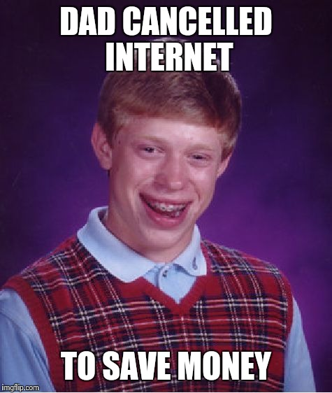 Bad Luck Brian Meme | DAD CANCELLED INTERNET TO SAVE MONEY | image tagged in memes,bad luck brian | made w/ Imgflip meme maker
