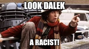 LOOK DALEK A RACIST! | made w/ Imgflip meme maker
