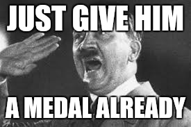 JUST GIVE HIM A MEDAL ALREADY | made w/ Imgflip meme maker