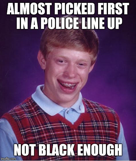 Bad Luck Brian Meme | ALMOST PICKED FIRST IN A POLICE LINE UP NOT BLACK ENOUGH | image tagged in memes,bad luck brian | made w/ Imgflip meme maker