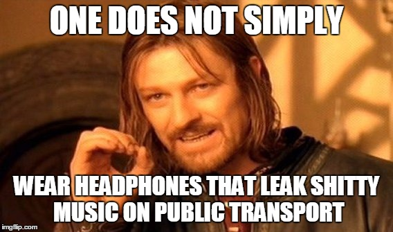 One Does Not Simply | ONE DOES NOT SIMPLY WEAR HEADPHONES THAT LEAK SHITTY MUSIC ON PUBLIC TRANSPORT | image tagged in memes,one does not simply | made w/ Imgflip meme maker