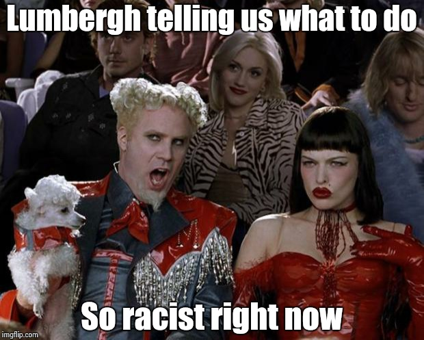 Mugatu So Hot Right Now Meme | Lumbergh telling us what to do So racist right now | image tagged in memes,mugatu so hot right now | made w/ Imgflip meme maker