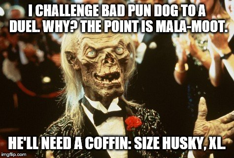 Crypt Keeper | I CHALLENGE BAD PUN DOG TO A DUEL. WHY? THE POINT IS MALA-MOOT. HE'LL NEED A COFFIN: SIZE HUSKY, XL. | image tagged in crypt keeper | made w/ Imgflip meme maker