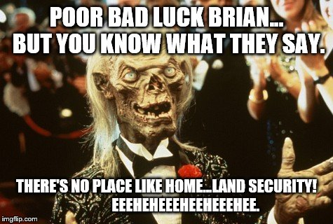 Crypt Keeper | POOR BAD LUCK BRIAN... BUT YOU KNOW WHAT THEY SAY. THERE'S NO PLACE LIKE HOME...LAND SECURITY!             EEEHEHEEEHEEHEEEHEE. | image tagged in crypt keeper | made w/ Imgflip meme maker