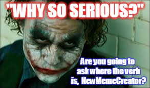 """WHY SO SERIOUS?"" Are you going to ask where the verb is,  NewMemeCreator? 