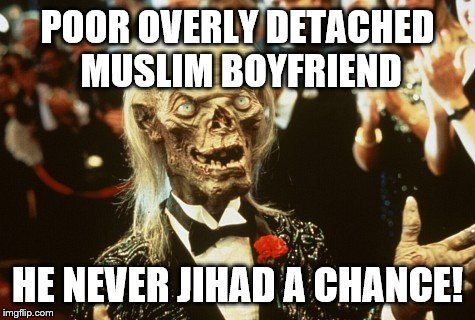 Crypt Keeper | POOR OVERLY DETACHED MUSLIM BOYFRIEND HE NEVER JIHAD A CHANCE! | image tagged in crypt keeper | made w/ Imgflip meme maker