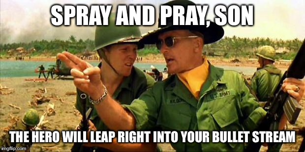 Charlie don't surf! | SPRAY AND PRAY, SON THE HERO WILL LEAP RIGHT INTO YOUR BULLET STREAM | image tagged in charlie don't surf | made w/ Imgflip meme maker