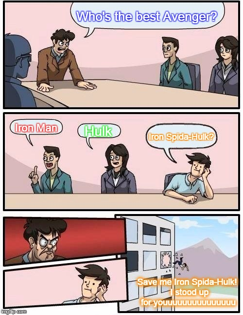 Boardroom Meeting Suggestion Meme | Who's the best Avenger? Iron Man Hulk Iron Spida-Hulk? Save me Iron Spida-Hulk!  I stood up for youuuuuuuuuuuuuuu | image tagged in memes,boardroom meeting suggestion | made w/ Imgflip meme maker