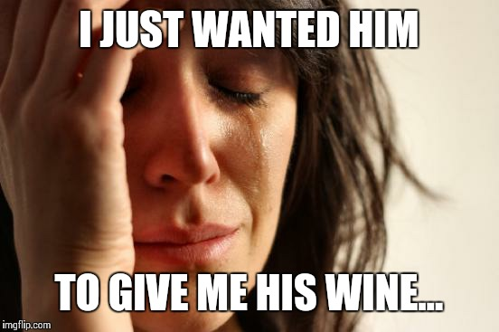 First World Problems Meme | I JUST WANTED HIM TO GIVE ME HIS WINE... | image tagged in memes,first world problems | made w/ Imgflip meme maker