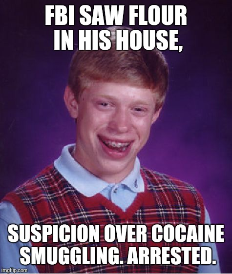 Bad Luck Brian Meme | FBI SAW FLOUR IN HIS HOUSE, SUSPICION OVER COCAINE SMUGGLING. ARRESTED. | image tagged in memes,bad luck brian | made w/ Imgflip meme maker