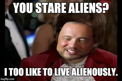 YOU STARE ALIENS? I TOO LIKE TO LIVE ALIENOUSLY. | made w/ Imgflip meme maker