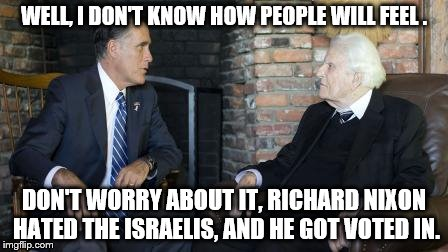 Billy Graham Mitt Romney | WELL, I DON'T KNOW HOW PEOPLE WILL FEEL . DON'T WORRY ABOUT IT, RICHARD NIXON HATED THE ISRAELIS, AND HE GOT VOTED IN. | image tagged in memes,billy graham mitt romney | made w/ Imgflip meme maker