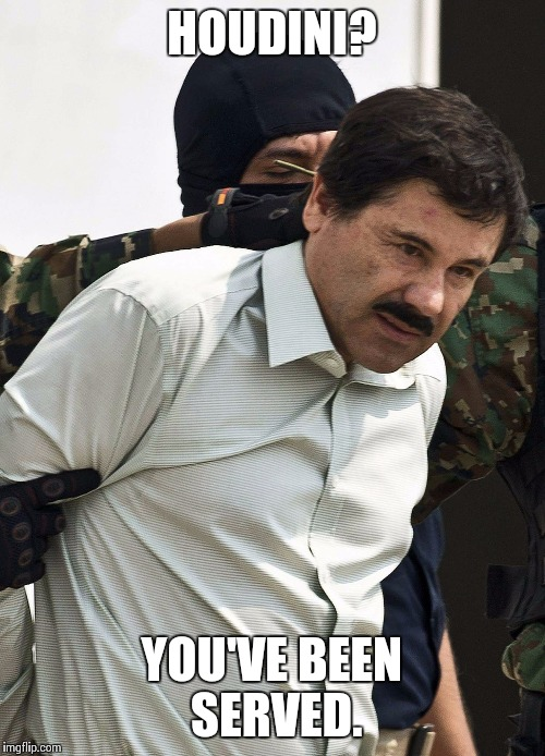 el chapo | HOUDINI? YOU'VE BEEN SERVED. | image tagged in el chapo | made w/ Imgflip meme maker