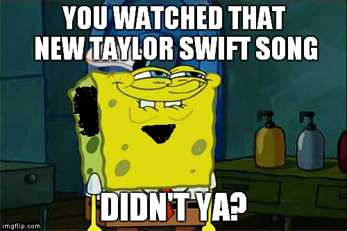 Dont You Squidward Meme | YOU WATCHED THAT NEW TAYLOR SWIFT SONG DIDN'T YA? | image tagged in memes,dont you squidward | made w/ Imgflip meme maker