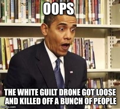 surprised obama | OOPS THE WHITE GUILT DRONE GOT LOOSE AND KILLED OFF A BUNCH OF PEOPLE | image tagged in surprised obama | made w/ Imgflip meme maker