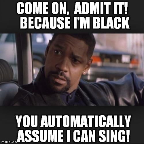 Denzel | COME ON,  ADMIT IT!  BECAUSE I'M BLACK YOU AUTOMATICALLY ASSUME I CAN SING! | image tagged in denzel | made w/ Imgflip meme maker
