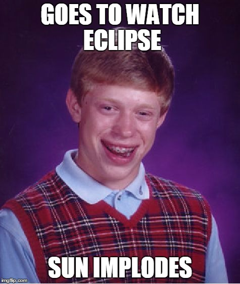 Bad Luck Brian Meme | GOES TO WATCH ECLIPSE SUN IMPLODES | image tagged in memes,bad luck brian | made w/ Imgflip meme maker