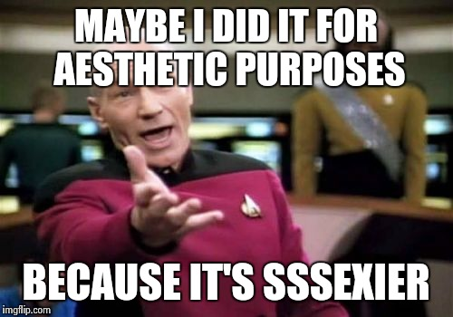 Picard Wtf Meme | MAYBE I DID IT FOR AESTHETIC PURPOSES BECAUSE IT'S SSSEXIER | image tagged in memes,picard wtf | made w/ Imgflip meme maker