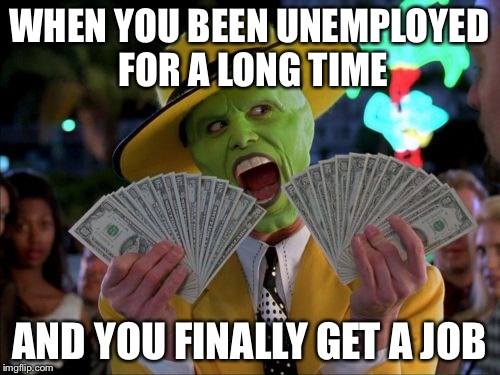 Money Money | WHEN YOU BEEN UNEMPLOYED FOR A LONG TIME AND YOU FINALLY GET A JOB | image tagged in memes,money money | made w/ Imgflip meme maker