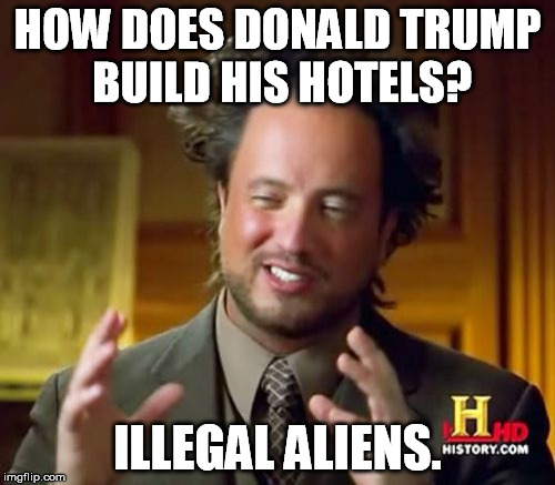 Ancient Aliens Meme | HOW DOES DONALD TRUMP BUILD HIS HOTELS? ILLEGAL ALIENS. | image tagged in memes,ancient aliens | made w/ Imgflip meme maker