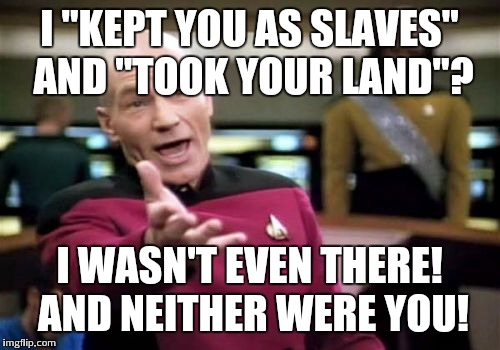 "Picard Wtf Meme | I ""KEPT YOU AS SLAVES"" AND ""TOOK YOUR LAND""? I WASN'T EVEN THERE! AND NEITHER WERE YOU! 
