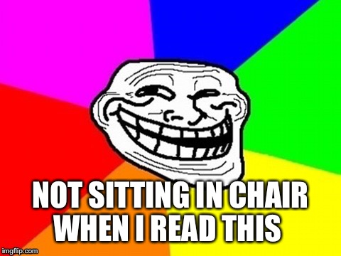 NOT SITTING IN CHAIR WHEN I READ THIS | made w/ Imgflip meme maker