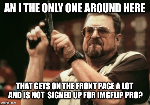 Am I The Only One Around Here Meme | AN I THE ONLY ONE AROUND HERE THAT GETS ON THE FRONT PAGE A LOT AND IS NOT  SIGNED UP FOR IMGFLIP PRO? | image tagged in memes,am i the only one around here | made w/ Imgflip meme maker