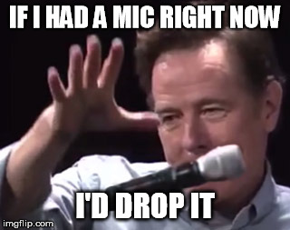Brian Cranston mic drop | IF I HAD A MIC RIGHT NOW I'D DROP IT | image tagged in brian cranston mic drop | made w/ Imgflip meme maker