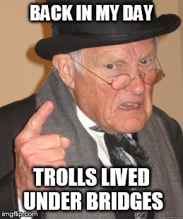 Back In My Day Meme | BACK IN MY DAY TROLLS LIVED UNDER BRIDGES | image tagged in memes,back in my day | made w/ Imgflip meme maker