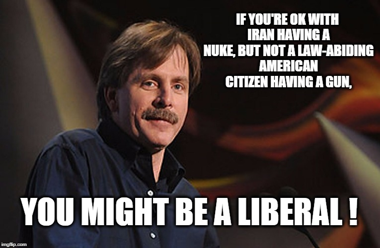 j. foxworthy | IF YOU'RE OK WITH IRAN HAVING A NUKE, BUT NOT A LAW-ABIDING AMERICAN CITIZEN HAVING A GUN, YOU MIGHT BE A LIBERAL ! | image tagged in j foxworthy | made w/ Imgflip meme maker