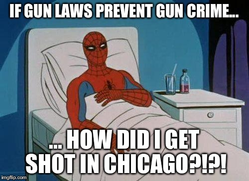 Spiderman Hospital Meme | IF GUN LAWS PREVENT GUN CRIME... ... HOW DID I GET SHOT IN CHICAGO?!?! | image tagged in memes,spiderman hospital,spiderman | made w/ Imgflip meme maker