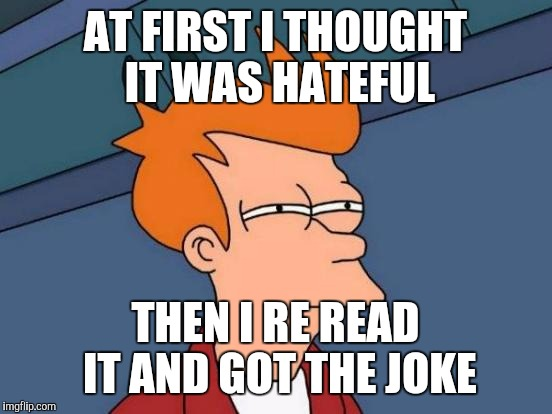 Futurama Fry Meme | AT FIRST I THOUGHT IT WAS HATEFUL THEN I RE READ IT AND GOT THE JOKE | image tagged in memes,futurama fry | made w/ Imgflip meme maker