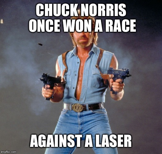 Chuck Norris Guns Meme | CHUCK NORRIS ONCE WON A RACE AGAINST A LASER | image tagged in chuck norris | made w/ Imgflip meme maker