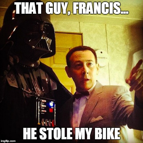 Vader Helps Pee Wee | THAT GUY, FRANCIS... HE STOLE MY BIKE | image tagged in pee wee,darth vader,star wars,pee wee herman,bike,francis | made w/ Imgflip meme maker