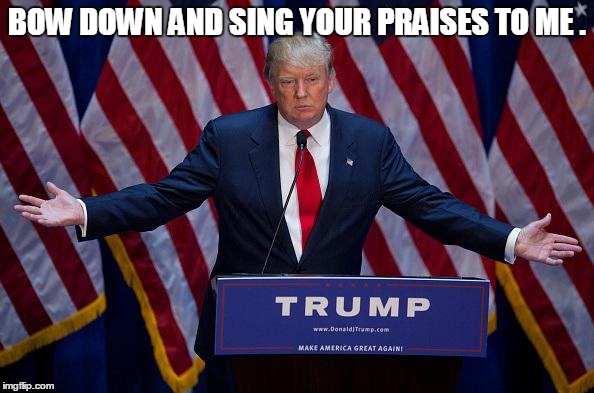 BOW DOWN AND SING YOUR PRAISES TO ME . | image tagged in donald trump,memes,election 2016,road to whitehouse campaine,political,politics | made w/ Imgflip meme maker