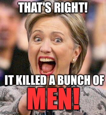 THAT'S RIGHT! IT KILLED A BUNCH OF MEN! | made w/ Imgflip meme maker