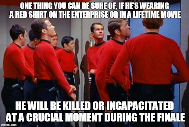 Star Trek Red Shirts | ONE THING YOU CAN BE SURE OF, IF HE'S WEARING A RED SHIRT ON THE ENTERPRISE OR IN A LIFETIME MOVIE HE WILL BE KILLED OR INCAPACITATED AT A C | image tagged in star trek red shirts | made w/ Imgflip meme maker
