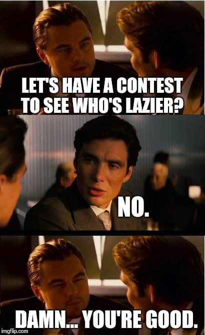 Inception Meme | LET'S HAVE A CONTEST TO SEE WHO'S LAZIER? NO. DAMN... YOU'RE GOOD. | image tagged in memes,inception | made w/ Imgflip meme maker