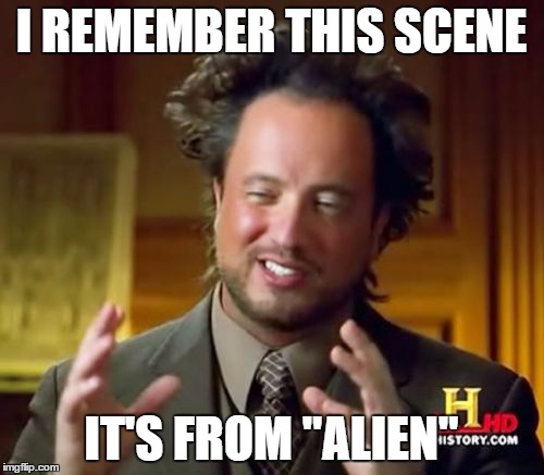 "Ancient Aliens Meme | I REMEMBER THIS SCENE IT'S FROM ""ALIEN"" 
