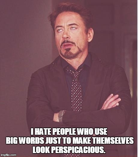 Face You Make Robert Downey Jr Meme | I HATE PEOPLE WHO USE BIG WORDS JUST TO MAKE THEMSELVES LOOK PERSPICACIOUS. | image tagged in memes,face you make robert downey jr | made w/ Imgflip meme maker