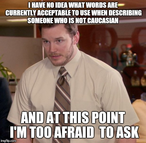 Afraid To Ask Andy | I HAVE NO IDEA WHAT WORDS ARE CURRENTLY ACCEPTABLE TO USE WHEN DESCRIBING SOMEONE WHO IS NOT CAUCASIAN AND AT THIS POINT I'M TOO AFRAID  TO  | image tagged in memes,afraid to ask andy | made w/ Imgflip meme maker