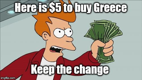 Here is $5 to buy Greece Keep the change | made w/ Imgflip meme maker