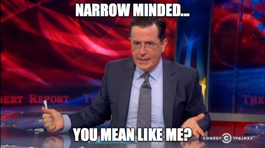 Politically Incorrect Colbert (2) | NARROW MINDED... YOU MEAN LIKE ME? | image tagged in politically incorrect colbert 2 | made w/ Imgflip meme maker